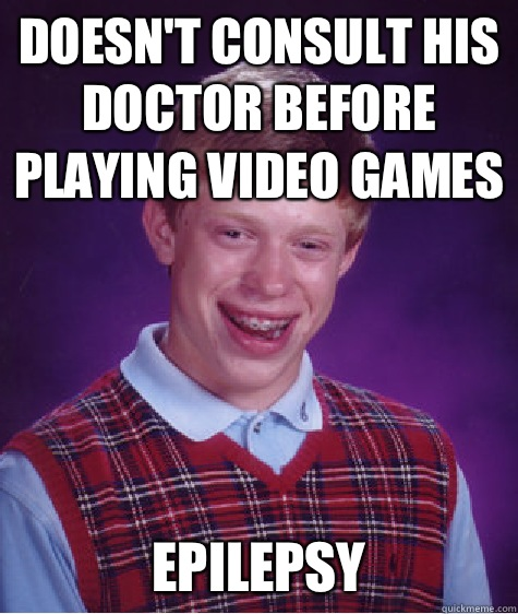 Doesn't consult his doctor before playing video games Epilepsy - Doesn't consult his doctor before playing video games Epilepsy  Bad Luck Brian