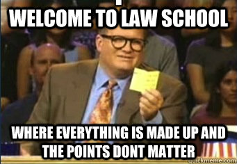 Welcome to LAw School Where everything is made up and the points dont matter - Welcome to LAw School Where everything is made up and the points dont matter  Law School