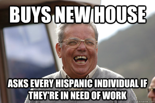 Buys new house Asks every hispanic individual if they're in need of work