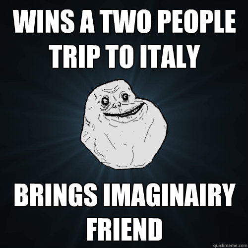 wins a two people trip to italy brings imaginairy friend - wins a two people trip to italy brings imaginairy friend  Forever Alone