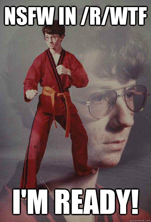 NSFW in /r/WTF I'm ready! - NSFW in /r/WTF I'm ready!  Karate Kyle