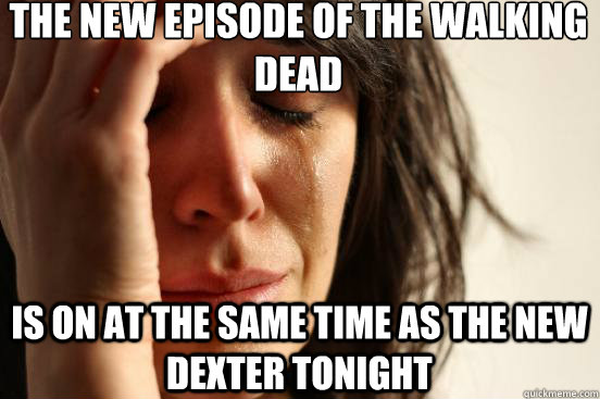 the new episode of the walking dead is on at the same time as the new dexter tonight - the new episode of the walking dead is on at the same time as the new dexter tonight  First World Problems