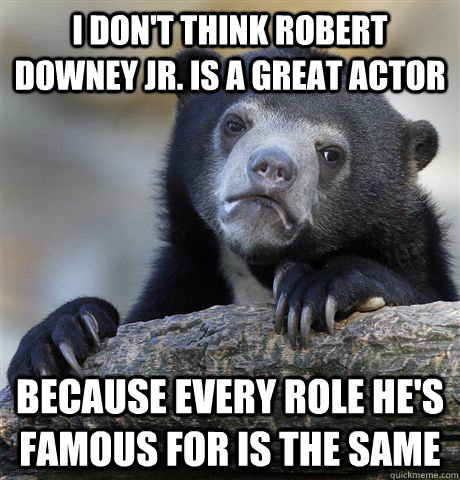 I don't think robert downey Jr. is a great actor because every role he's famous for is the same - I don't think robert downey Jr. is a great actor because every role he's famous for is the same  Confession Bear