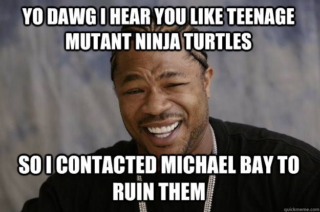 YO DAWG I HEAR YOU LIKE TEENAGE MUTANT NINJA TURTLES so I contacted Michael Bay to ruin them - YO DAWG I HEAR YOU LIKE TEENAGE MUTANT NINJA TURTLES so I contacted Michael Bay to ruin them  Xzibit meme