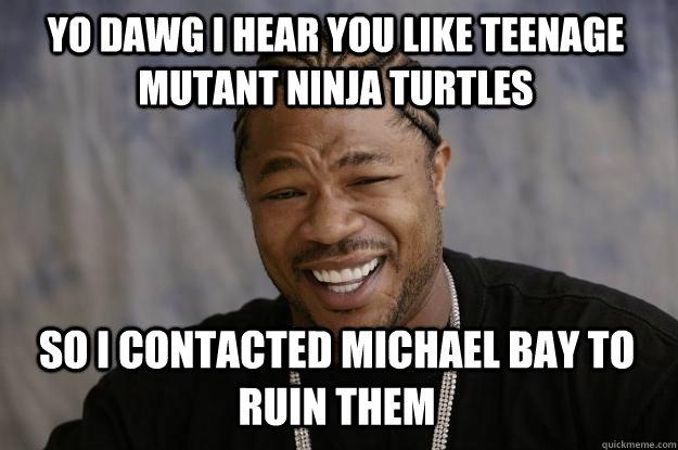 YO DAWG I HEAR YOU LIKE TEENAGE MUTANT NINJA TURTLES so I contacted Michael Bay to ruin them - YO DAWG I HEAR YOU LIKE TEENAGE MUTANT NINJA TURTLES so I contacted Michael Bay to ruin them  Xzibit meme