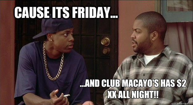 cause its friday... ...and club macayo's has $2 XX all night!!