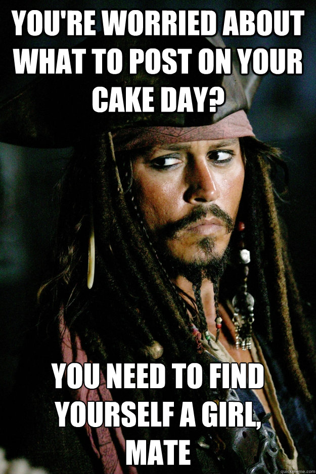 You're worried about what to post on your Cake Day? You need to find yourself a girl,  mate - You're worried about what to post on your Cake Day? You need to find yourself a girl,  mate  Captain Jack Sparrow