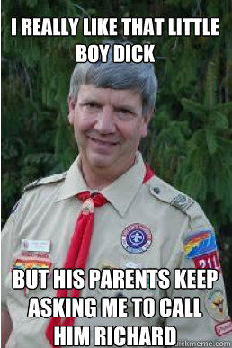 i really like that little boy dick but his parents keep asking me to call him richard  Harmless Scout Leader