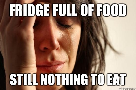 Fridge full of food Still nothing to eat - Fridge full of food Still nothing to eat  First World Problems