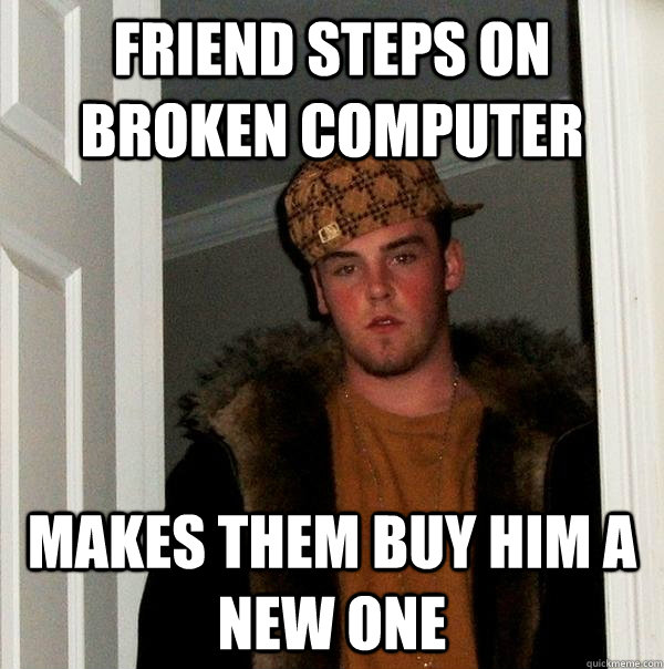 Friend steps on broken computer makes them buy him a new one - Friend steps on broken computer makes them buy him a new one  Scumbag Steve