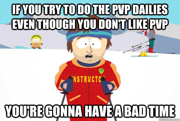 if you try to do the pvp dailies even though you don't like pvp you're gonna have a bad time - if you try to do the pvp dailies even though you don't like pvp you're gonna have a bad time  Super Cool Ski Instructor