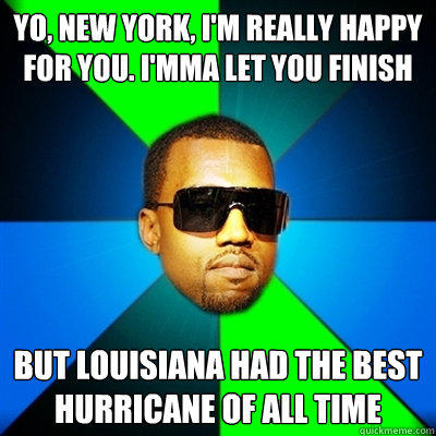 Yo, New York, I'm really happy for you. I'mma let you finish But Louisiana had the best hurricane of all time  Interrupting Kanye