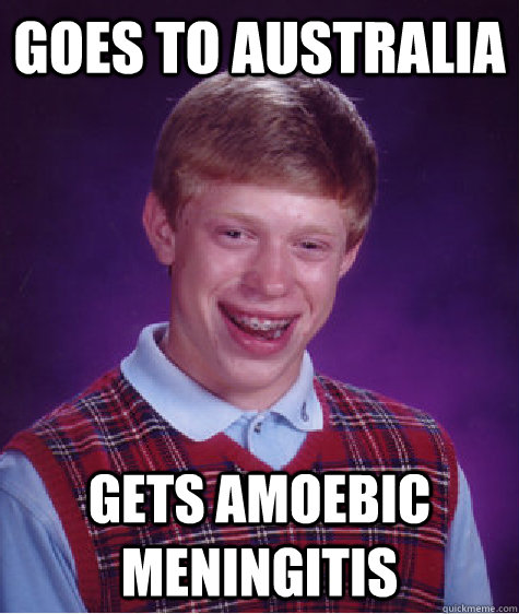 Goes to australia gets amoebic meningitis - Goes to australia gets amoebic meningitis  Bad Luck Brian