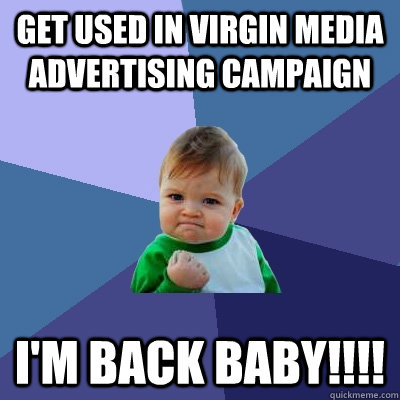 get used in virgin media advertising campaign I'm back baby!!!!  Success Kid
