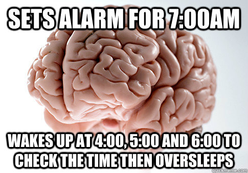 Sets alarm for 7:00am Wakes up at 4:00, 5:00 and 6:00 to check the time then oversleeps  - Sets alarm for 7:00am Wakes up at 4:00, 5:00 and 6:00 to check the time then oversleeps   Scumbag Brain