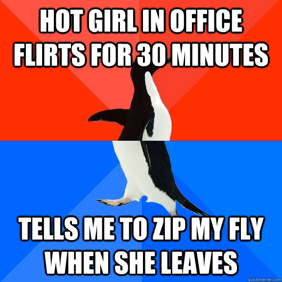 Hot girl in office flirts for 30 minutes Tells me to zip my fly when she leaves - Hot girl in office flirts for 30 minutes Tells me to zip my fly when she leaves  Socially Awesome Awkward Penguin