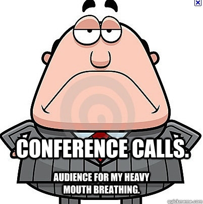 Conference Calls. Audience for my heavy mouth breathing.