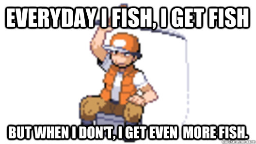 Everyday I fish, i get fish But when i don't, i get even  more fish.