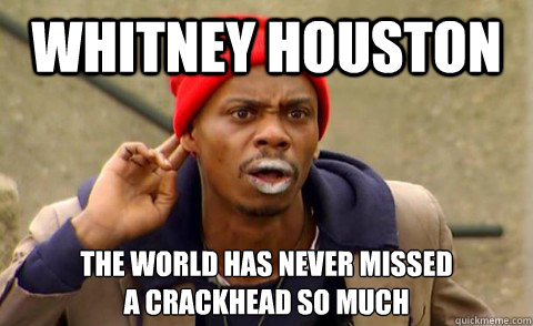 Whitney Houston The world has never missed  a crackhead so much  Tyrone