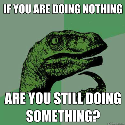 If you are doing nothing Are you still doing something?  Philosoraptor