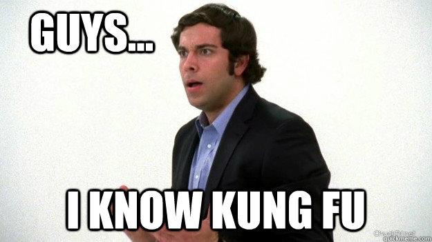 Guys... I know Kung Fu  Chuck I know Kung Fu