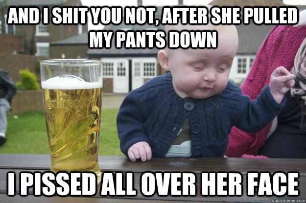 And I shit you not, after she pulled my pants down i pissed all over her face  - And I shit you not, after she pulled my pants down i pissed all over her face   drunk baby