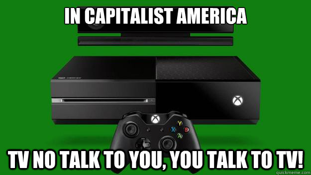 In capitalist America tv no talk to you, you talk to tv!