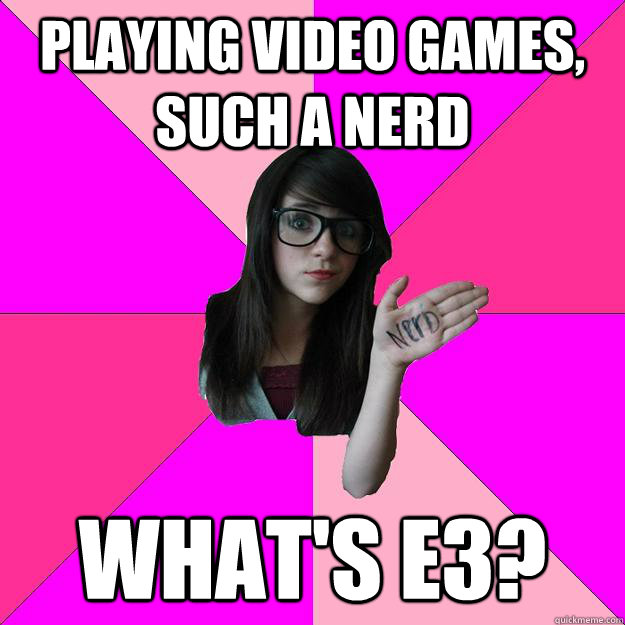 Playing video games, such a nerd What's E3? - Playing video games, such a nerd What's E3?  Idiot Nerd Girl