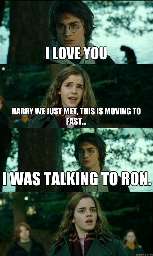 i love you harry we just met, this is moving to fast... i was talking to ron.  Horny Harry