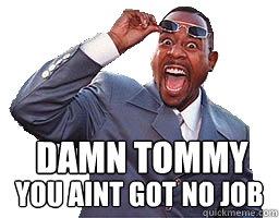 No Job Meme Damn Tommy You Aint go...