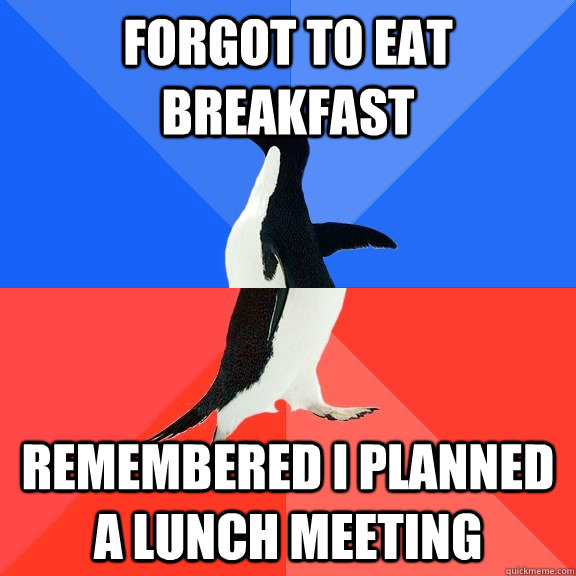 forgot to eat breakfast Remembered i planned a lunch meeting - forgot to eat breakfast Remembered i planned a lunch meeting  Socially Awkward Awesome Penguin