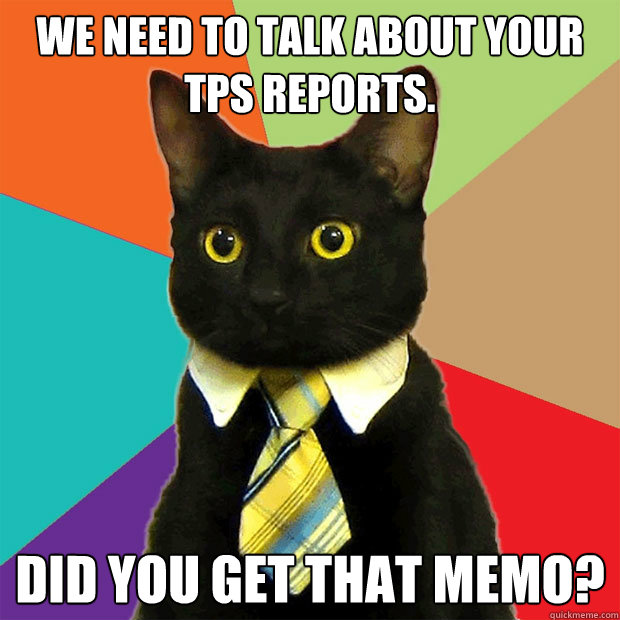 We need to talk about your TPS reports. Did you get that memo?  - We need to talk about your TPS reports. Did you get that memo?   Business Cat