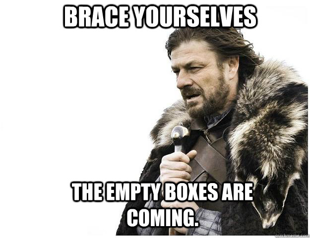 Brace yourselves The empty boxes are coming. - Brace yourselves The empty boxes are coming.  Imminent Ned