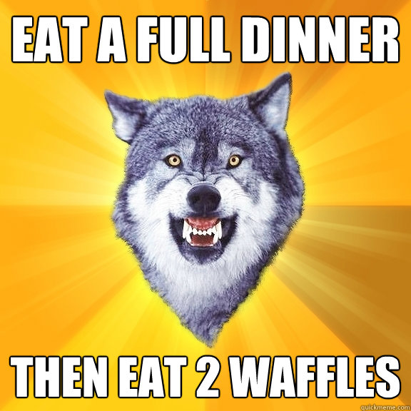 Eat a full dinner then eat 2 waffles - Eat a full dinner then eat 2 waffles  Courage Wolf