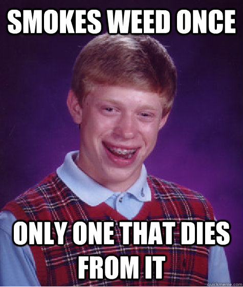 smokes weed once  only one that dies from it  Bad Luck Brian