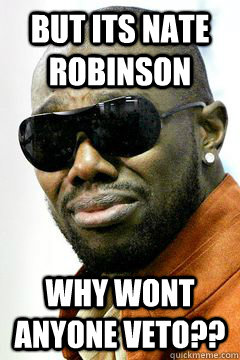 but its nate robinson why wont anyone veto??