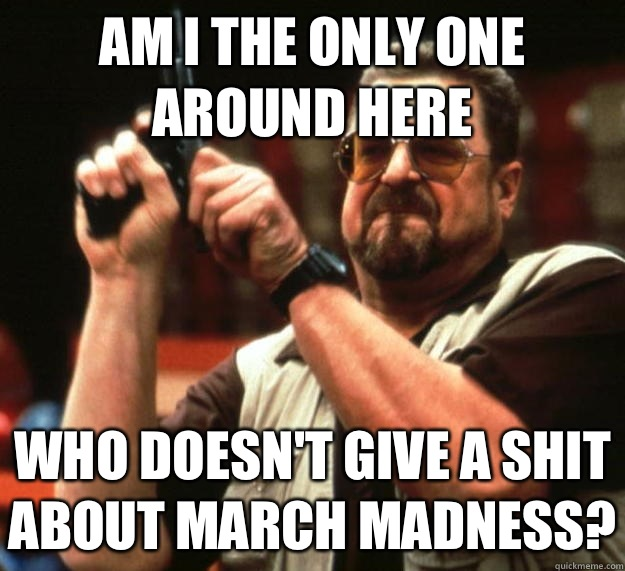 am I the only one around here Who doesn't give a shit about march madness?  Angry Walter