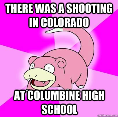 THERE WAS A SHOOTING IN COLORADO AT COLUMBINE HIGH SCHOOL - THERE WAS A SHOOTING IN COLORADO AT COLUMBINE HIGH SCHOOL  Slowpoke