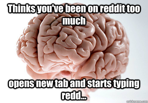 Thinks you've been on reddit too much opens new tab and starts typing redd...  - Thinks you've been on reddit too much opens new tab and starts typing redd...   Scumbag Brain