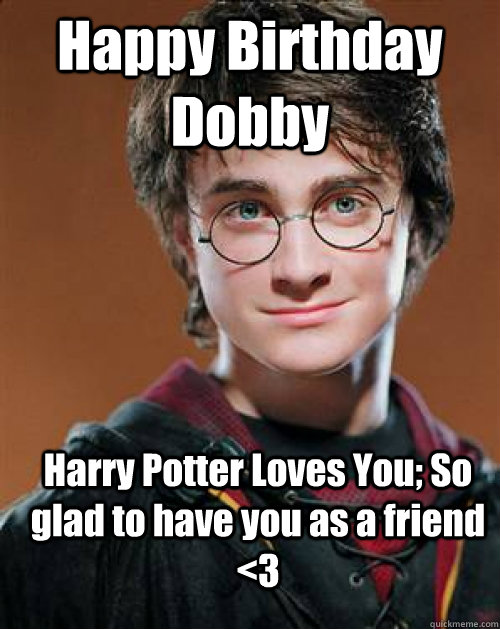 Happy Birthday Dobby  Harry Potter Loves You; So glad to have you as a friend <3