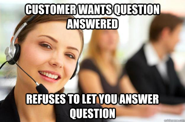 Customer wants question answered Refuses to let you answer question  Call Center Agent