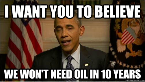 I want you to believe We won't need oil in 10 years - I want you to believe We won't need oil in 10 years  10 Obama