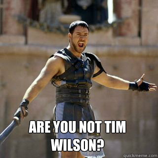 are you not Tim Wilson? -  are you not Tim Wilson?  Are you not entertained
