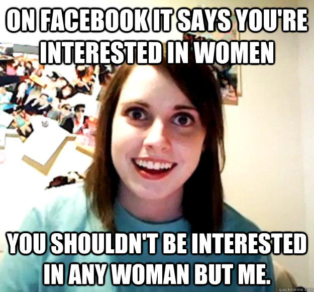 on facebook it says you're interested in women You shouldn't be interested in any woman but me. - on facebook it says you're interested in women You shouldn't be interested in any woman but me.  Overly Attached Girlfriend