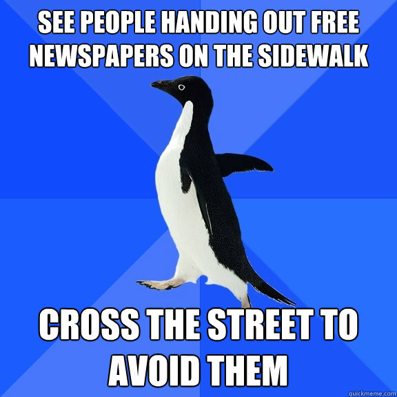 See people handing out free newspapers on the sidewalk cross the street to avoid them - See people handing out free newspapers on the sidewalk cross the street to avoid them  Socially Awkward Penguin