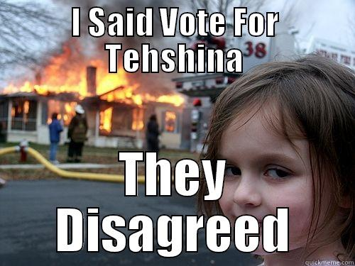 They Disareed! :p - I SAID VOTE FOR TEHSHINA THEY DISAGREED Disaster Girl