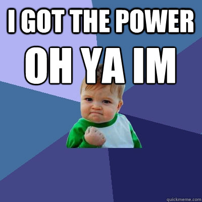 I Got The Power Oh Ya Im Just A Baby Success Kid Quickmeme