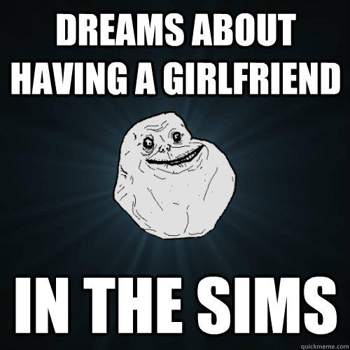 dreams about having a girlfriend in the sims  Forever Alone