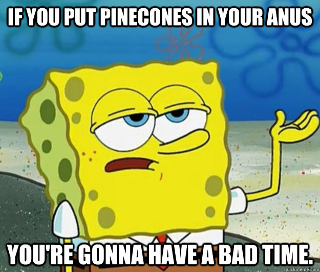 If you put pinecones in your anus You're gonna have a bad time. - If you put pinecones in your anus You're gonna have a bad time.  Tough Spongebob