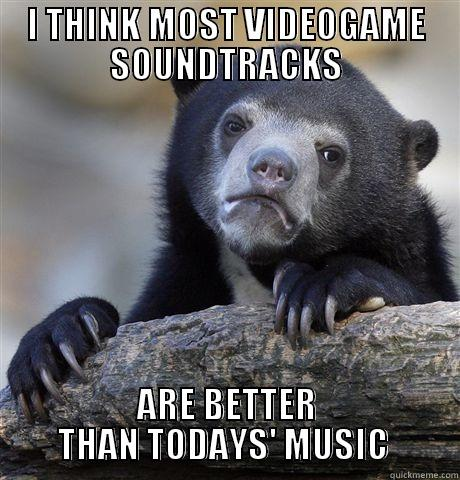 I THINK MOST VIDEOGAME SOUNDTRACKS ARE BETTER THAN TODAYS' MUSIC